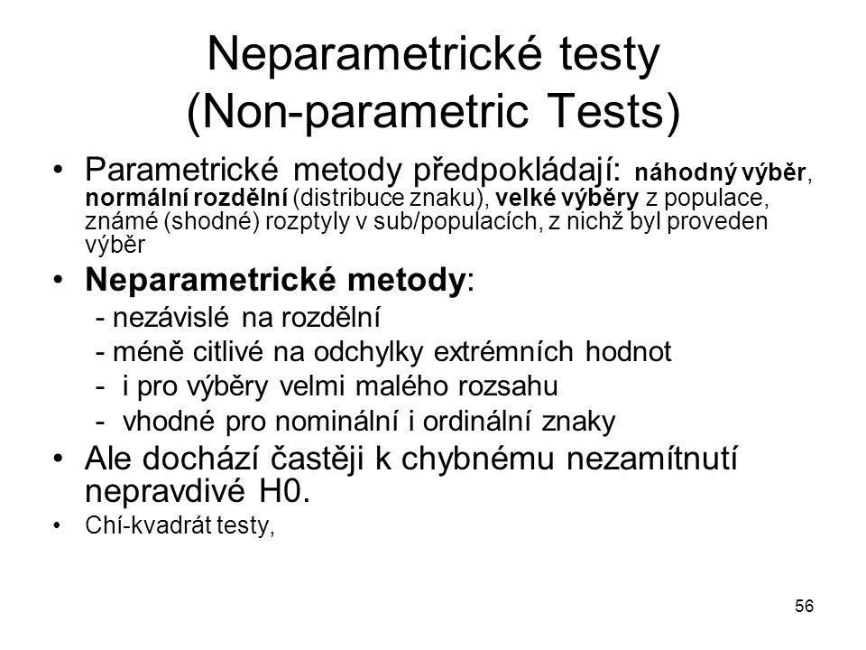 56 Neparametrické testy (Non-parametric Tests) Parametrické metody předpokládají: náhodný výběr, normální rozdělní (distribuce znaku), velké výběry z populace, známé (shodné) rozptyly v sub/populacích, z nichž byl proveden výběr Neparametrické metody: - nezávislé na rozdělní - méně citlivé na odchylky extrémních hodnot -i pro výběry velmi malého rozsahu -vhodné pro nominální i ordinální znaky Ale dochází častěji k chybnému nezamítnutí nepravdivé H0.
