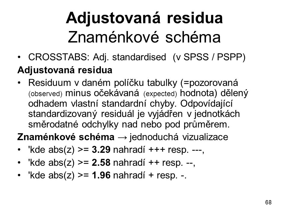 68 Adjustovaná residua Znaménkové schéma CROSSTABS: Adj. standardised (v SPSS / PSPP) Adjustovaná residua Residuum v daném políčku tabulky (=pozorovan