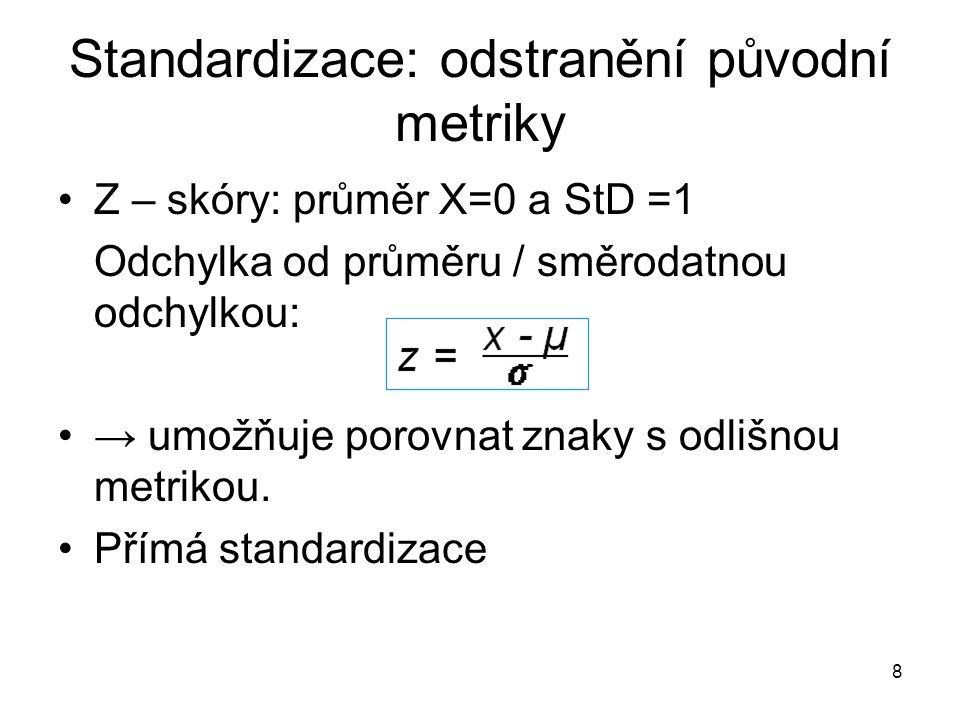 8 Standardizace: odstranění původní metriky Z – skóry: průměr X=0 a StD =1 Odchylka od průměru / směrodatnou odchylkou: → umožňuje porovnat znaky s odlišnou metrikou.