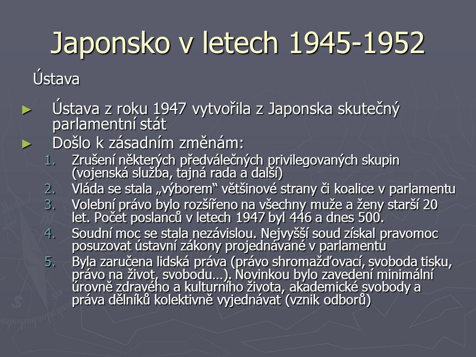 Japonsko v letech 1945-1952 ► Ústava z roku 1947 vytvořila z Japonska skutečný parlamentní stát ► Došlo k zásadním změnám: 1.Zrušení některých předvál