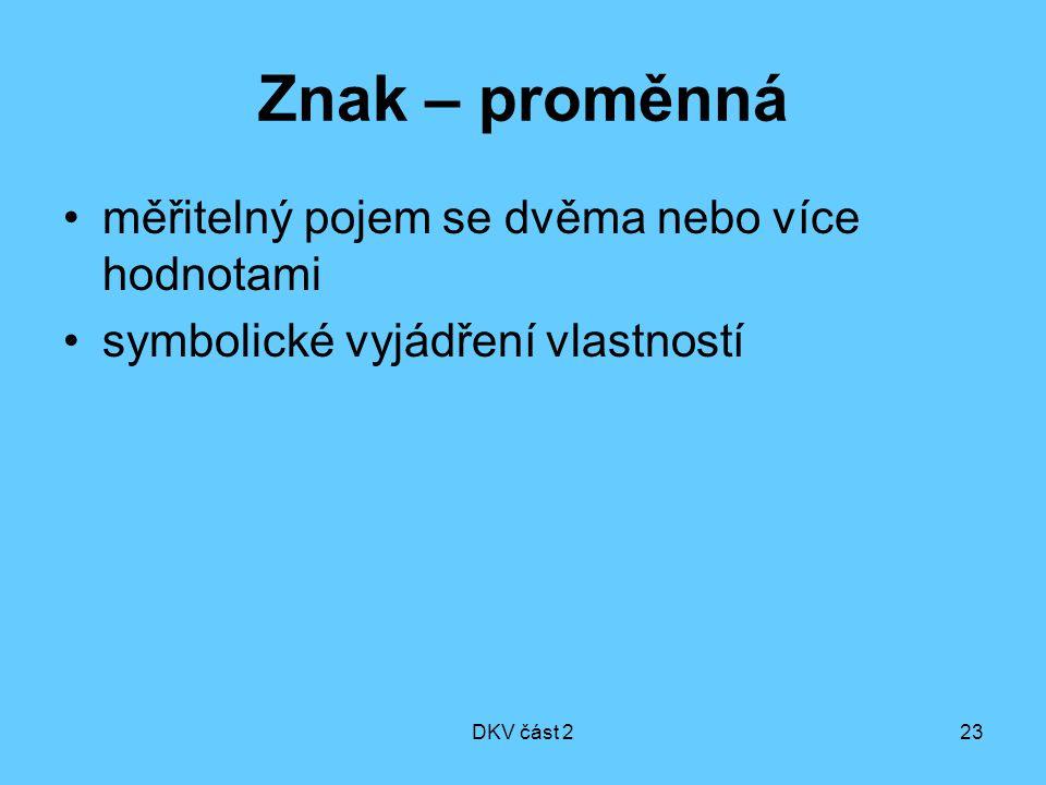 DKV část 223 Znak – proměnná měřitelný pojem se dvěma nebo více hodnotami symbolické vyjádření vlastností
