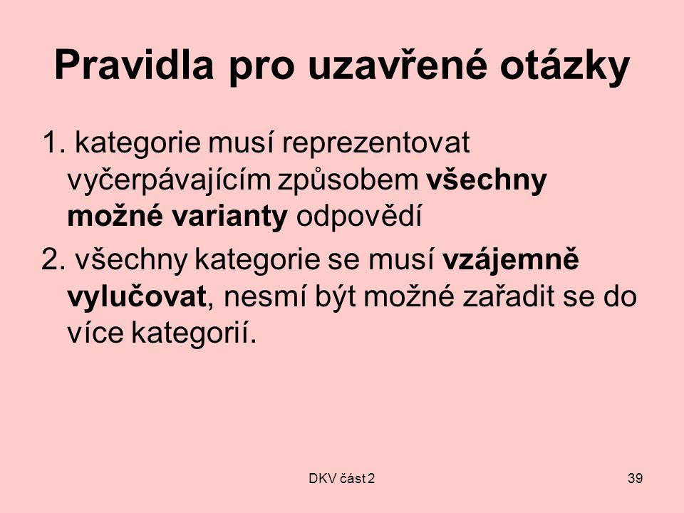 DKV část 239 Pravidla pro uzavřené otázky 1. kategorie musí reprezentovat vyčerpávajícím způsobem všechny možné varianty odpovědí 2. všechny kategorie