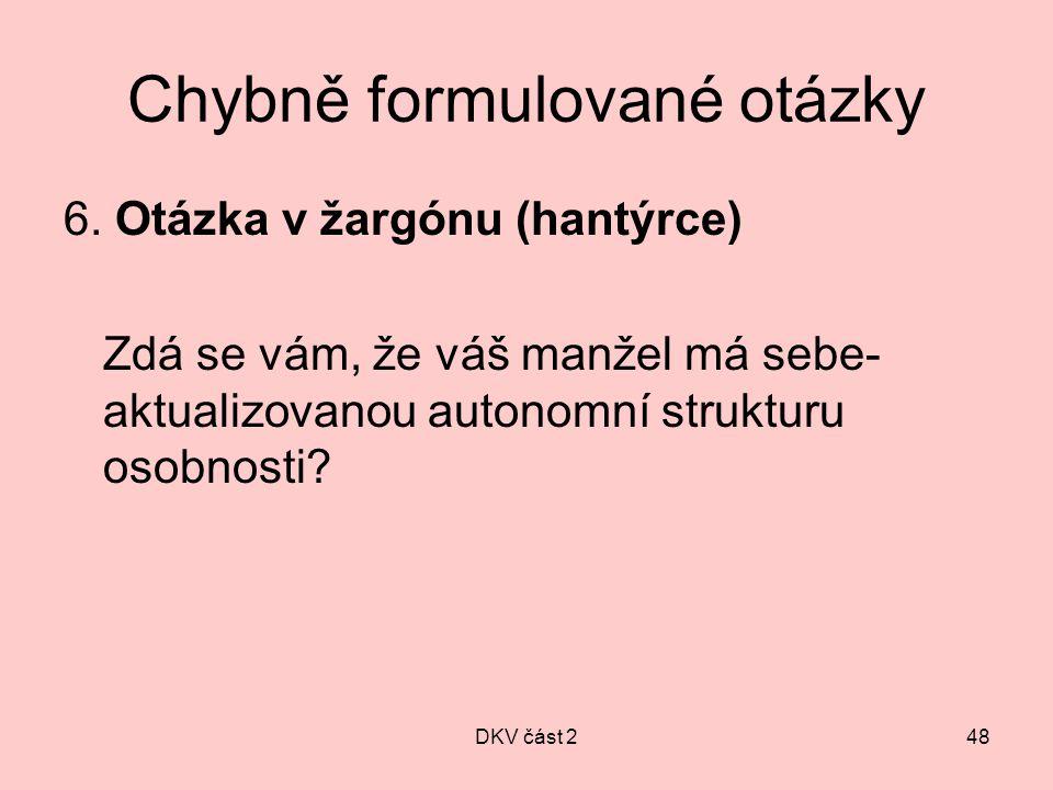 DKV část 248 Chybně formulované otázky 6. Otázka v žargónu (hantýrce) Zdá se vám, že váš manžel má sebe- aktualizovanou autonomní strukturu osobnosti?