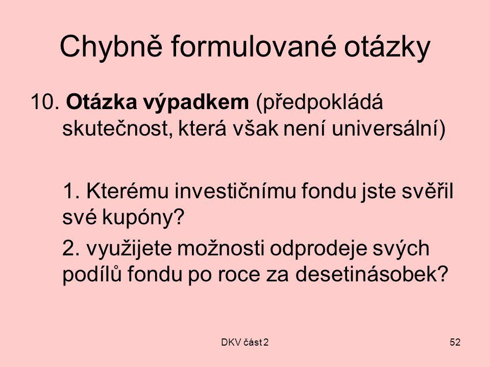 DKV část 252 Chybně formulované otázky 10. Otázka výpadkem (předpokládá skutečnost, která však není universální) 1. Kterému investičnímu fondu jste sv