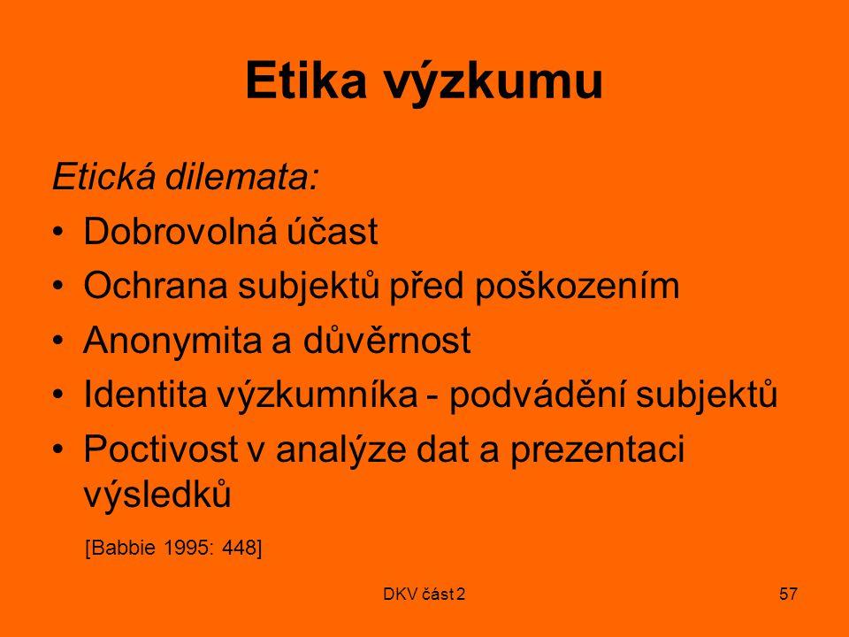 DKV část 257 Etika výzkumu Etická dilemata: Dobrovolná účast Ochrana subjektů před poškozením Anonymita a důvěrnost Identita výzkumníka - podvádění subjektů Poctivost v analýze dat a prezentaci výsledků [Babbie 1995: 448]
