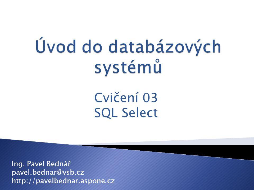 Cvičení 03 SQL Select Ing. Pavel Bednář pavel.bednar@vsb.cz http://pavelbednar.aspone.cz