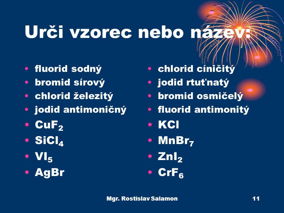 Mgr. Rostislav Salamon11 Urči vzorec nebo název: fluorid sodný bromid sírový chlorid železitý jodid antimoničný CuF 2 SiCl 4 VI 5 AgBr chlorid cíničit