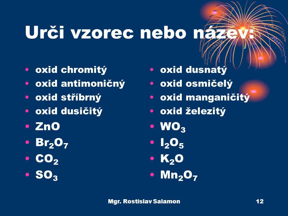 Mgr. Rostislav Salamon12 Urči vzorec nebo název: oxid chromitý oxid antimoničný oxid stříbrný oxid dusičitý ZnO Br 2 O 7 CO 2 SO 3 oxid dusnatý oxid o