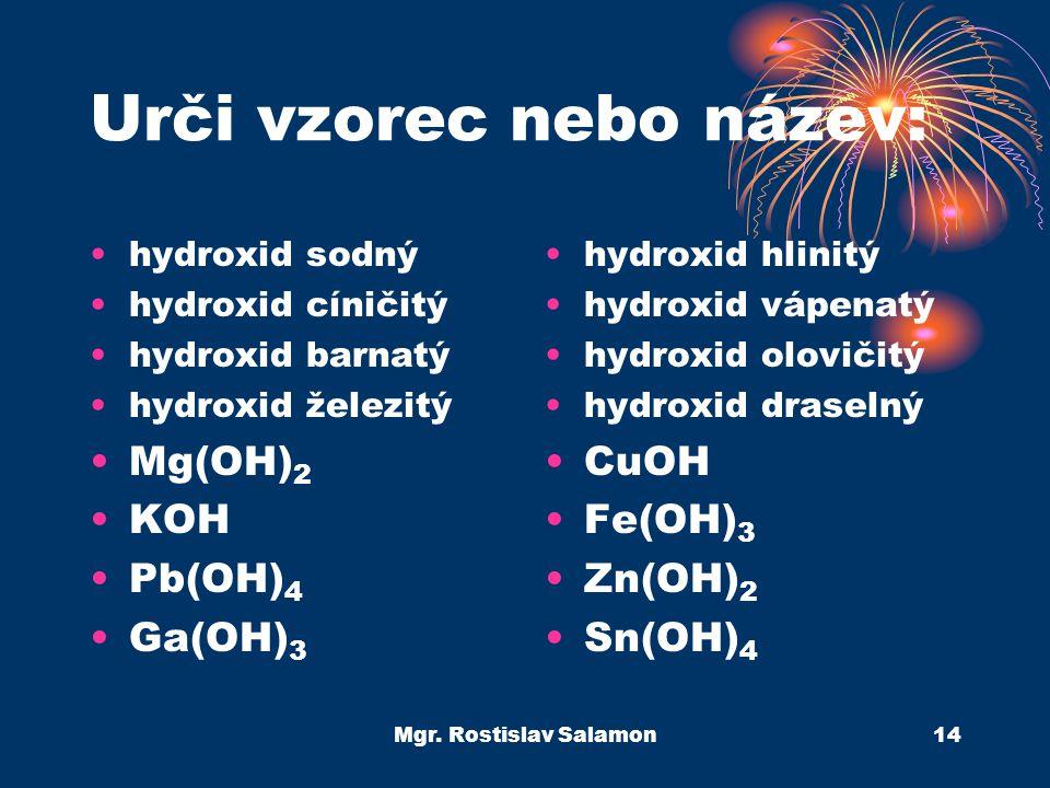 Mgr. Rostislav Salamon14 Urči vzorec nebo název: hydroxid sodný hydroxid cíničitý hydroxid barnatý hydroxid železitý Mg(OH) 2 KOH Pb(OH) 4 Ga(OH) 3 hy