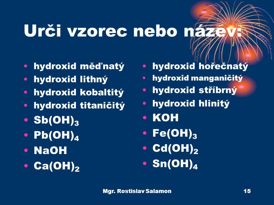 Mgr. Rostislav Salamon15 Urči vzorec nebo název: hydroxid měďnatý hydroxid lithný hydroxid kobaltitý hydroxid titaničitý Sb(OH) 3 Pb(OH) 4 NaOH Ca(OH)