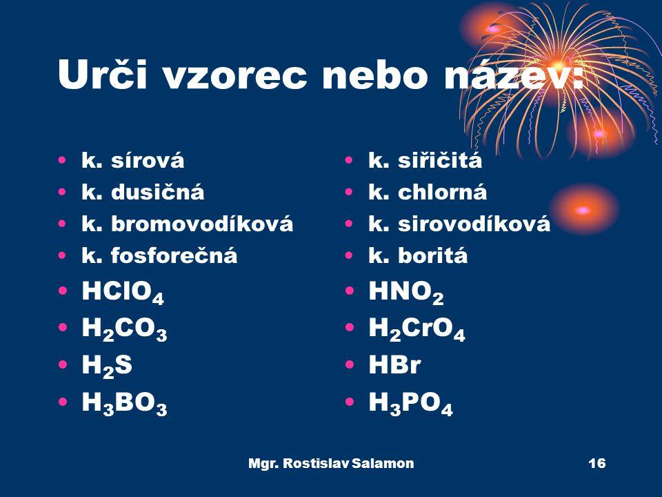 Mgr. Rostislav Salamon16 Urči vzorec nebo název: k. sírová k. dusičná k. bromovodíková k. fosforečná HClO 4 H 2 CO 3 H 2 S H 3 BO 3 k. siřičitá k. chl