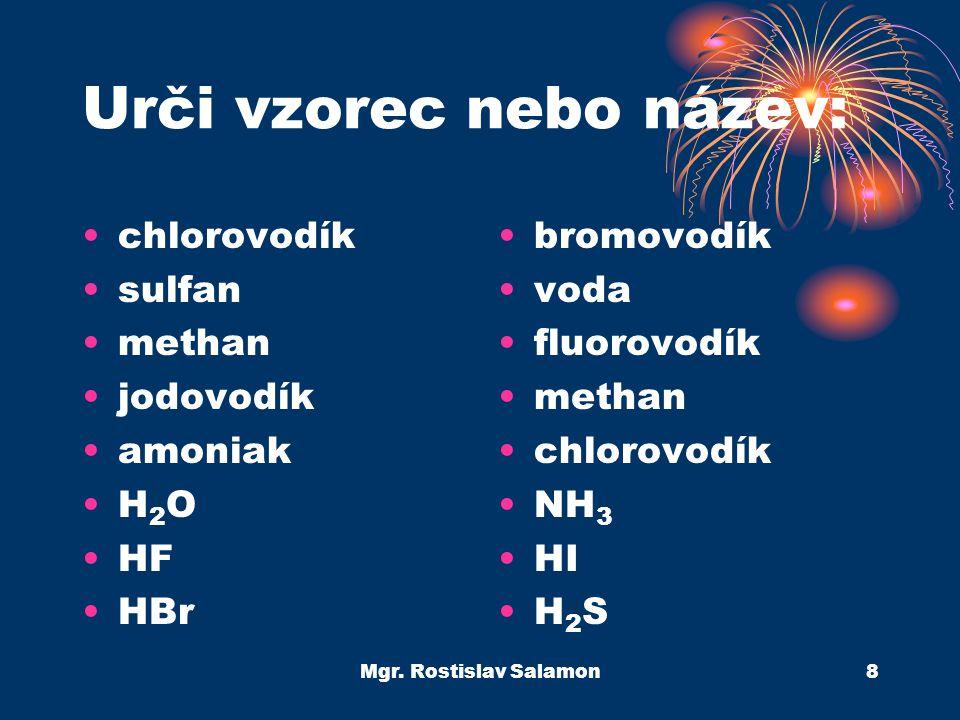 Mgr. Rostislav Salamon8 Urči vzorec nebo název: chlorovodík sulfan methan jodovodík amoniak H 2 O HF HBr bromovodík voda fluorovodík methan chlorovodí