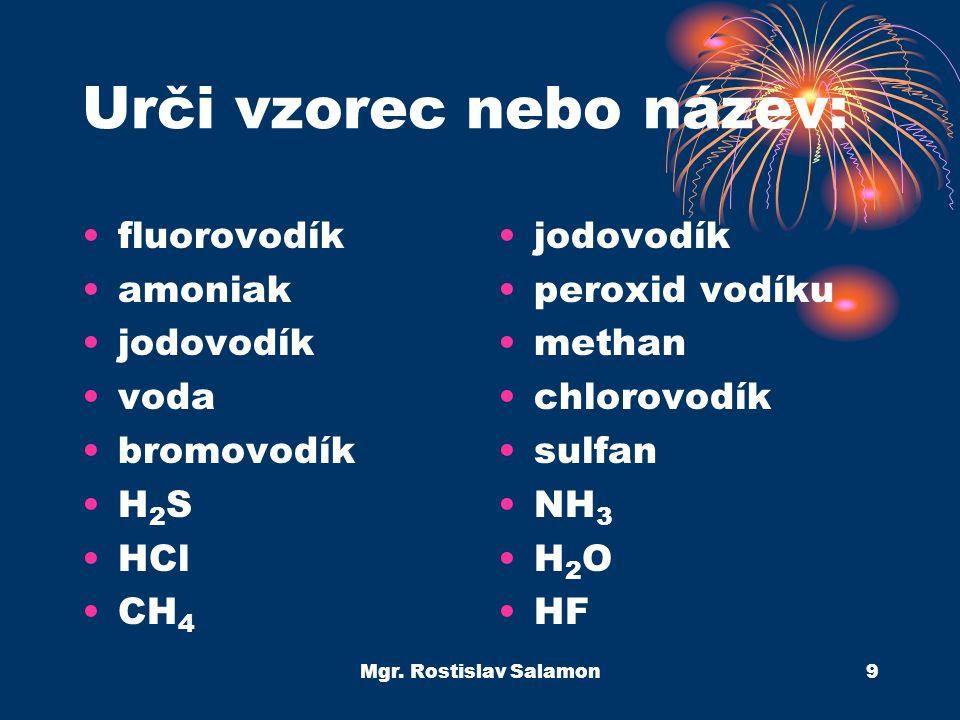 Mgr. Rostislav Salamon9 Urči vzorec nebo název: fluorovodík amoniak jodovodík voda bromovodík H 2 S HCl CH 4 jodovodík peroxid vodíku methan chlorovod