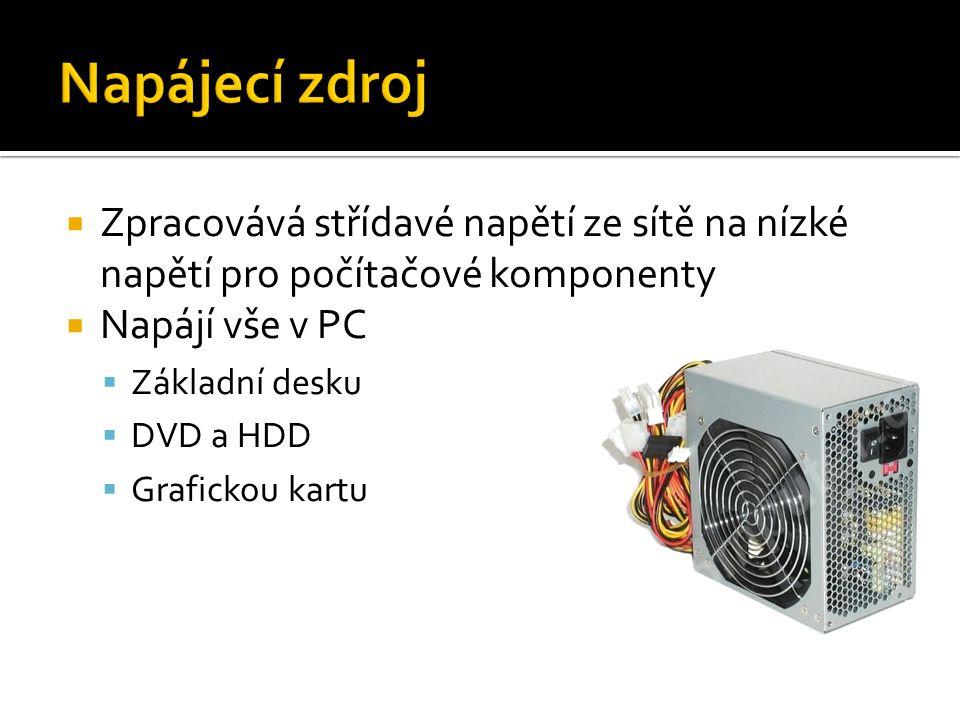  Zpracovává střídavé napětí ze sítě na nízké napětí pro počítačové komponenty  Napájí vše v PC  Základní desku  DVD a HDD  Grafickou kartu