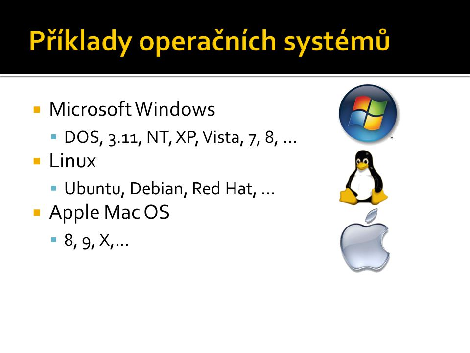  Microsoft Windows  DOS, 3.11, NT, XP, Vista, 7, 8, …  Linux  Ubuntu, Debian, Red Hat, …  Apple Mac OS  8, 9, X,…
