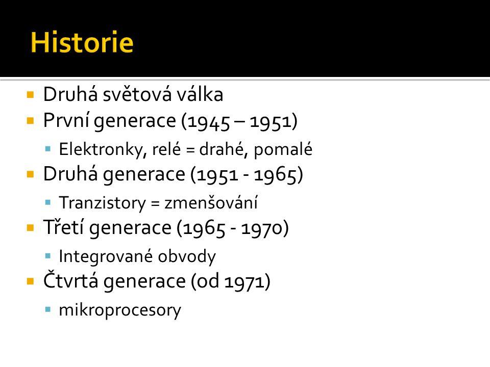 Druhá světová válka  První generace (1945 – 1951)  Elektronky, relé = drahé, pomalé  Druhá generace (1951 - 1965)  Tranzistory = zmenšování  Třetí generace (1965 - 1970)  Integrované obvody  Čtvrtá generace (od 1971)  mikroprocesory