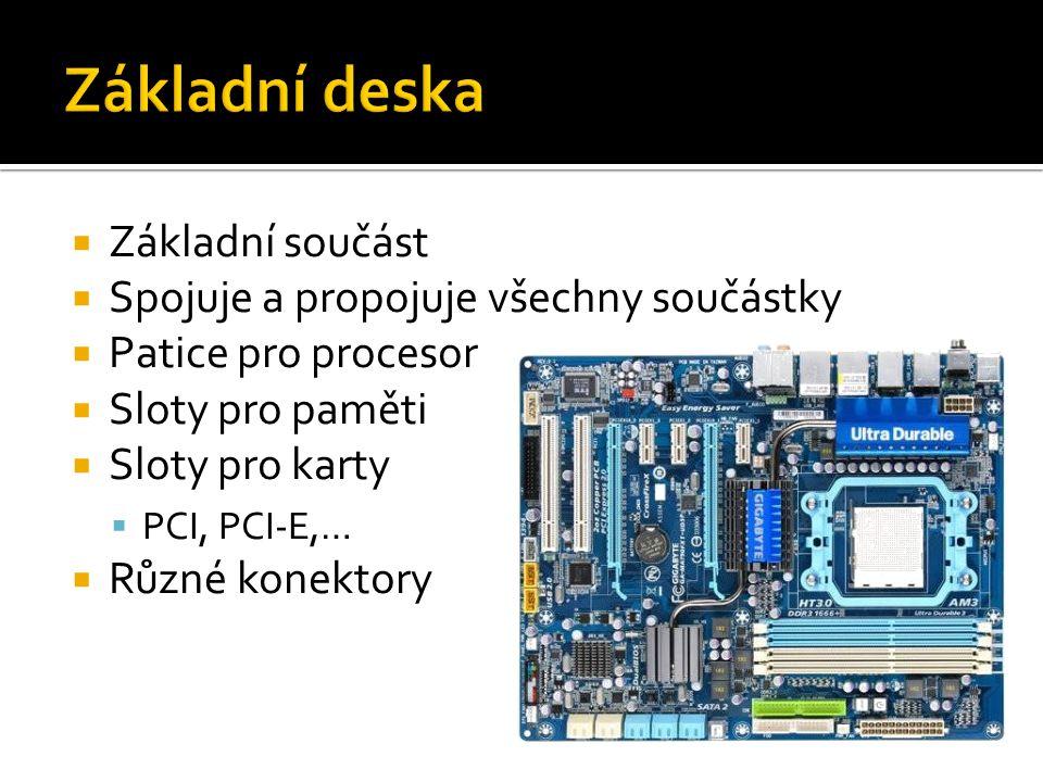  Základní součást  Spojuje a propojuje všechny součástky  Patice pro procesor  Sloty pro paměti  Sloty pro karty  PCI, PCI-E,…  Různé konektory