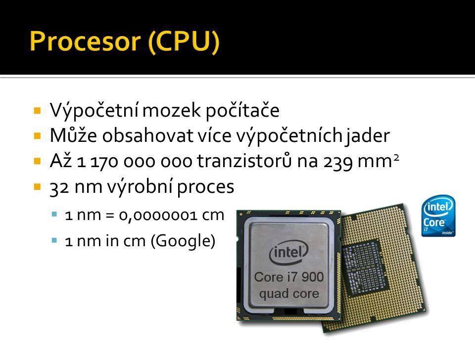  Výpočetní mozek počítače  Může obsahovat více výpočetních jader  Až 1 170 000 000 tranzistorů na 239 mm 2  32 nm výrobní proces  1 nm = 0,0000001 cm  1 nm in cm (Google)