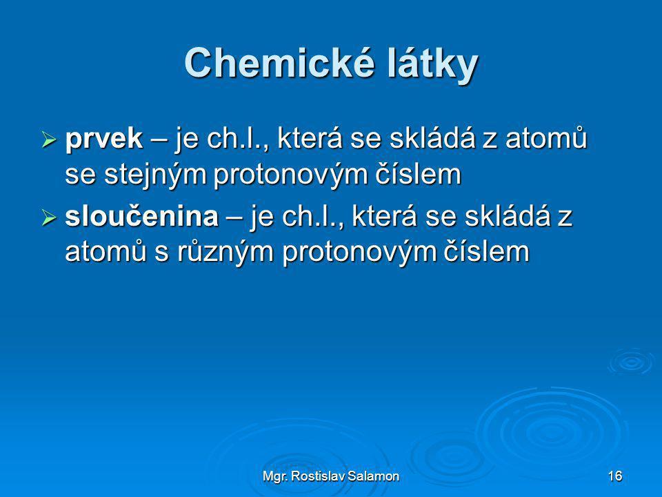 Mgr. Rostislav Salamon16 Chemické látky  prvek – je ch.l., která se skládá z atomů se stejným protonovým číslem  sloučenina – je ch.l., která se skl