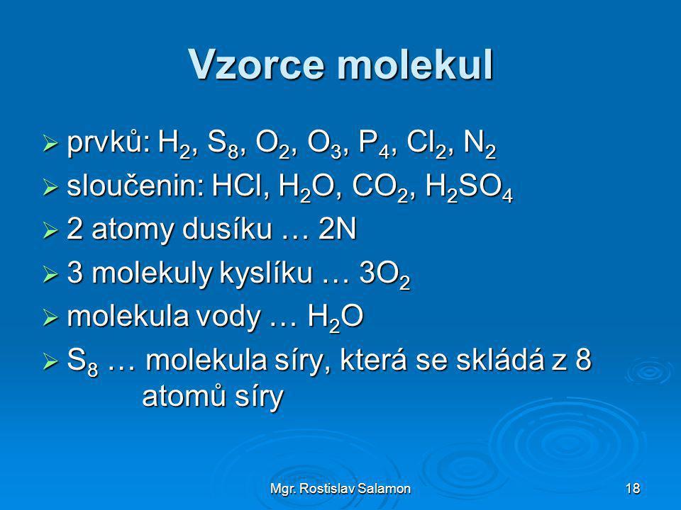 Mgr. Rostislav Salamon18 Vzorce molekul  prvků: H 2, S 8, O 2, O 3, P 4, Cl 2, N 2  sloučenin: HCl, H 2 O, CO 2, H 2 SO 4  2 atomy dusíku … 2N  3