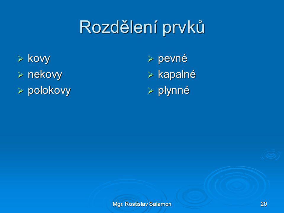 Mgr. Rostislav Salamon20 Rozdělení prvků  kovy  nekovy  polokovy  pevné  kapalné  plynné