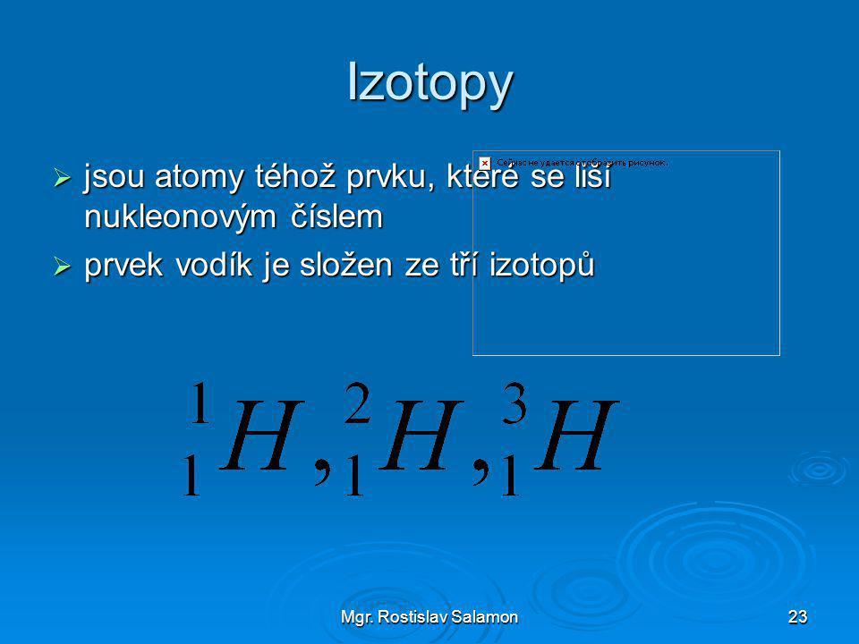 Mgr. Rostislav Salamon23 Izotopy  jsou atomy téhož prvku, které se liší nukleonovým číslem  prvek vodík je složen ze tří izotopů