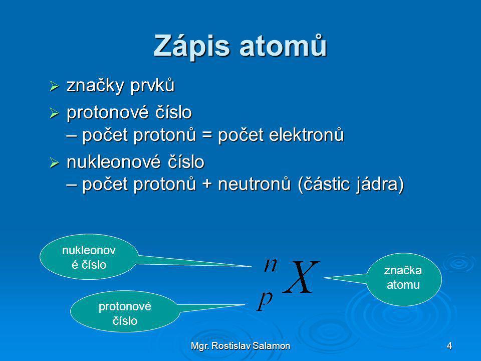 Mgr. Rostislav Salamon4 Zápis atomů  značky prvků  protonové číslo – počet protonů = počet elektronů  nukleonové číslo – počet protonů + neutronů (