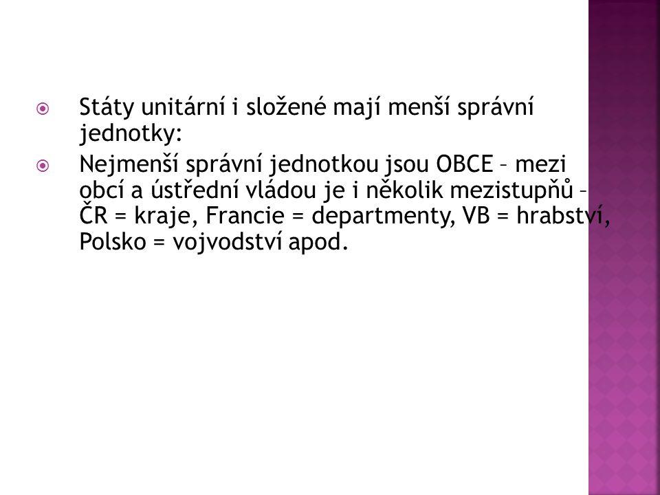  Státy unitární i složené mají menší správní jednotky:  Nejmenší správní jednotkou jsou OBCE – mezi obcí a ústřední vládou je i několik mezistupňů – ČR = kraje, Francie = departmenty, VB = hrabství, Polsko = vojvodství apod.