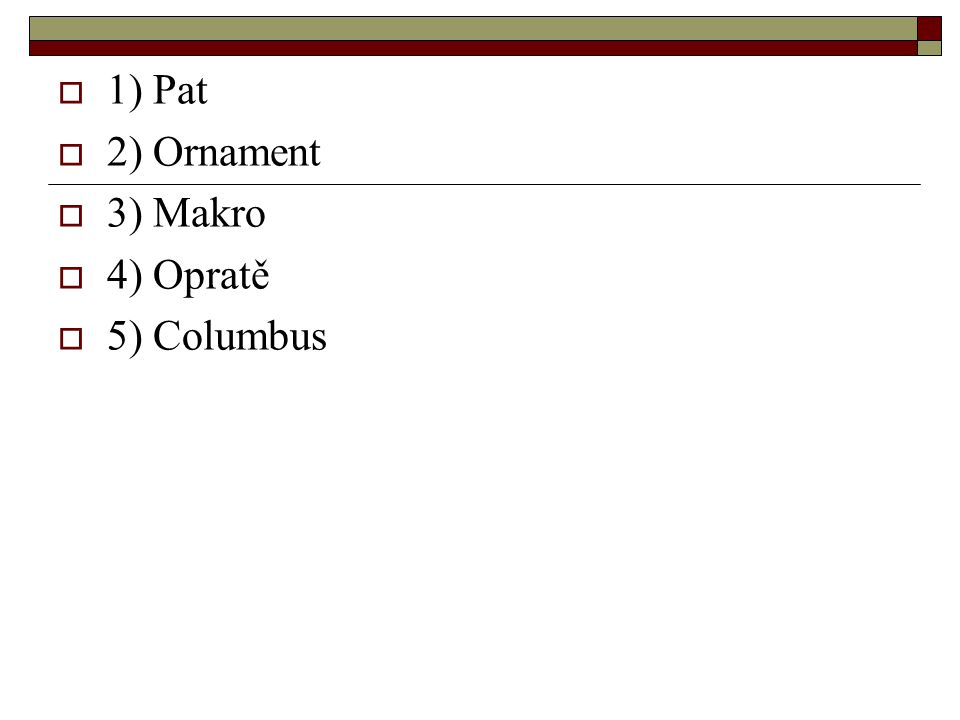  1) Pat  2) Ornament  3) Makro  4) Opratě  5) Columbus