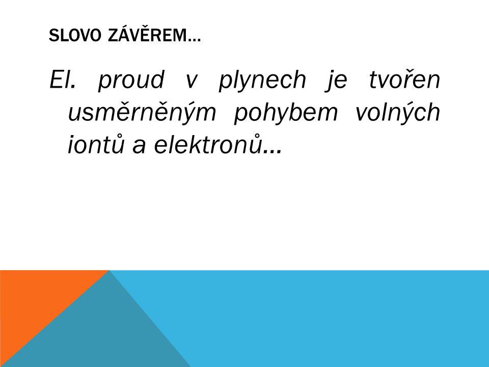 SLOVO ZÁVĚREM… El. proud v plynech je tvořen usměrněným pohybem volných iontů a elektronů…