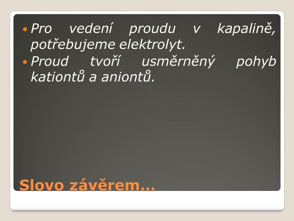Slovo závěrem… Pro vedení proudu v kapalině, potřebujeme elektrolyt. Proud tvoří usměrněný pohyb kationtů a aniontů.