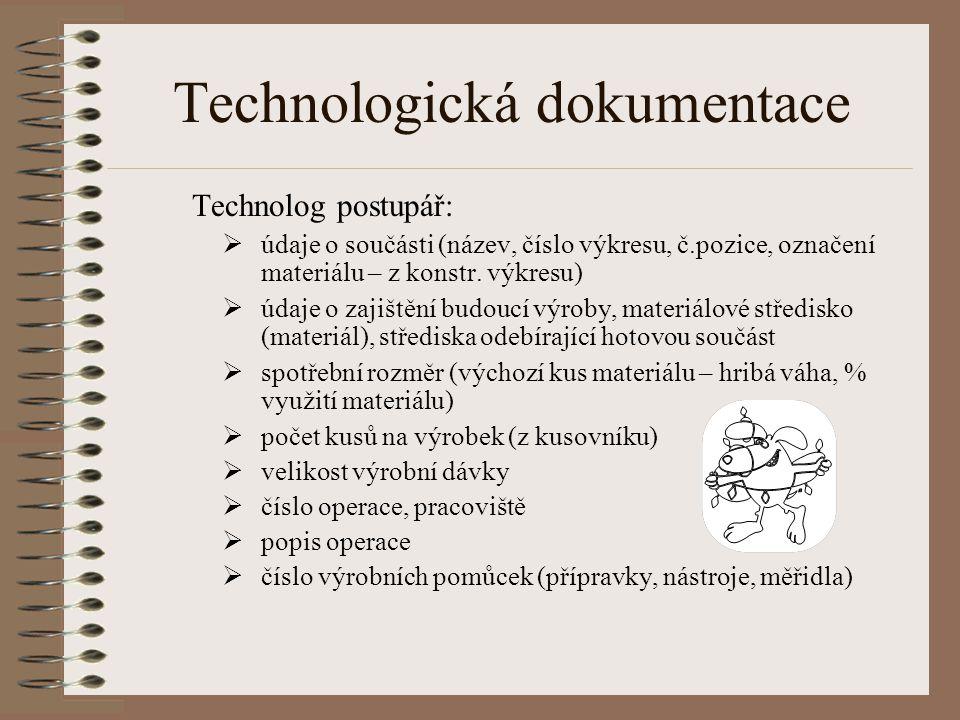 Technologická dokumentace Technolog postupář:  údaje o součásti (název, číslo výkresu, č.pozice, označení materiálu – z konstr. výkresu)  údaje o za
