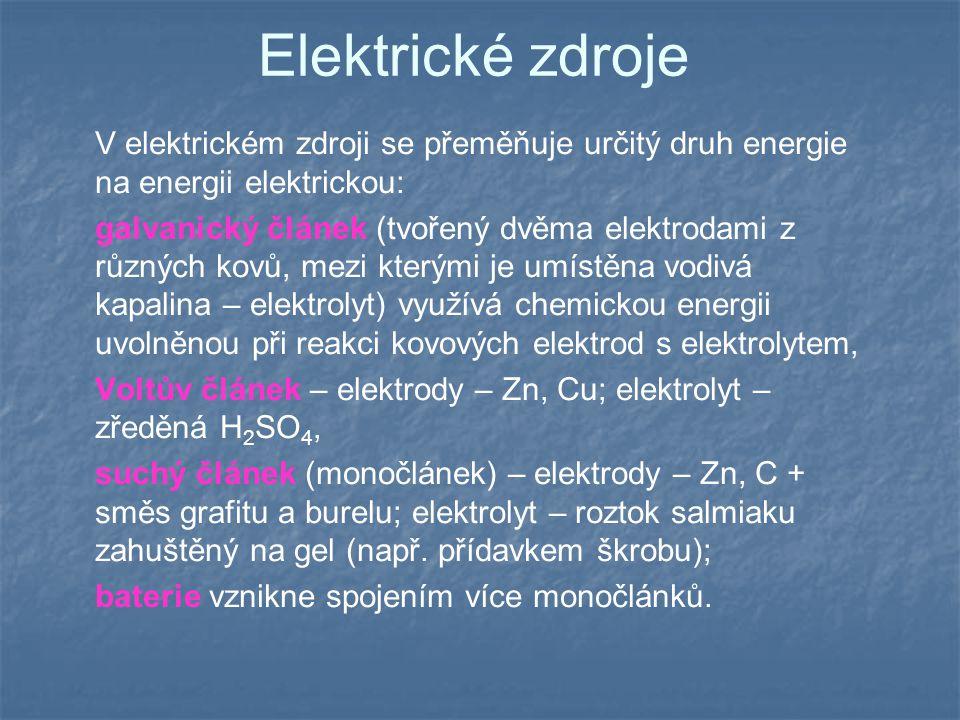 Elektrické zdroje V elektrickém zdroji se přeměňuje určitý druh energie na energii elektrickou: galvanický článek (tvořený dvěma elektrodami z různých kovů, mezi kterými je umístěna vodivá kapalina – elektrolyt) využívá chemickou energii uvolněnou při reakci kovových elektrod s elektrolytem, Voltův článek – elektrody – Zn, Cu; elektrolyt – zředěná H 2 SO 4, suchý článek (monočlánek) – elektrody – Zn, C + směs grafitu a burelu; elektrolyt – roztok salmiaku zahuštěný na gel (např.