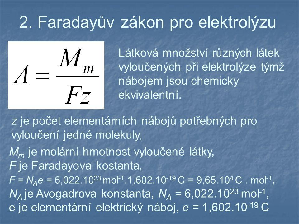 2. Faradayův zákon pro elektrolýzu z je počet elementárních nábojů potřebných pro vyloučení jedné molekuly, M m je molární hmotnost vyloučené látky, F