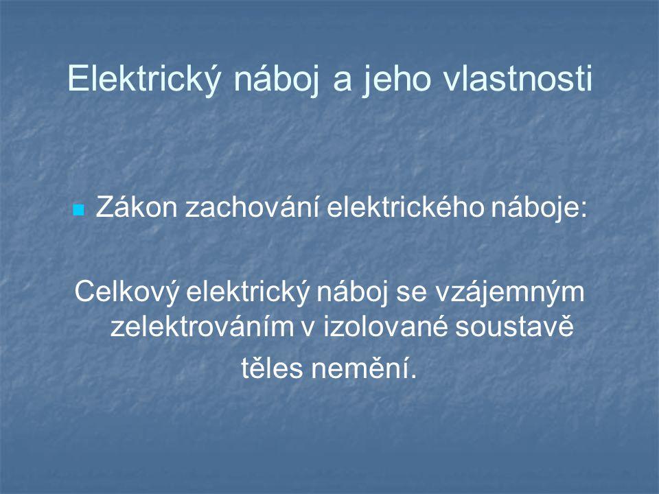 Elektrický náboj a jeho vlastnosti Zákon zachování elektrického náboje: Celkový elektrický náboj se vzájemným zelektrováním v izolované soustavě těles nemění.