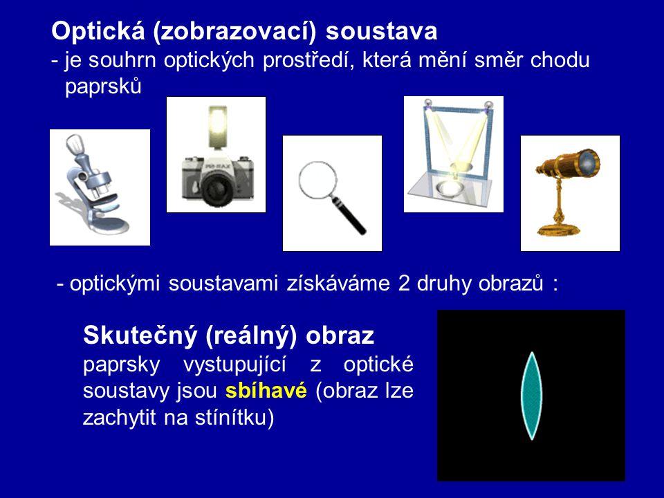 Optická (zobrazovací) soustava -je souhrn optických prostředí, která mění směr chodu paprsků - optickými soustavami získáváme 2 druhy obrazů : Skutečný (reálný) obraz paprsky vystupující z optické soustavy jsou sbíhavé (obraz lze zachytit na stínítku)