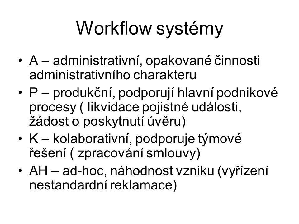 Workflow systémy A – administrativní, opakované činnosti administrativního charakteru P – produkční, podporují hlavní podnikové procesy ( likvidace po