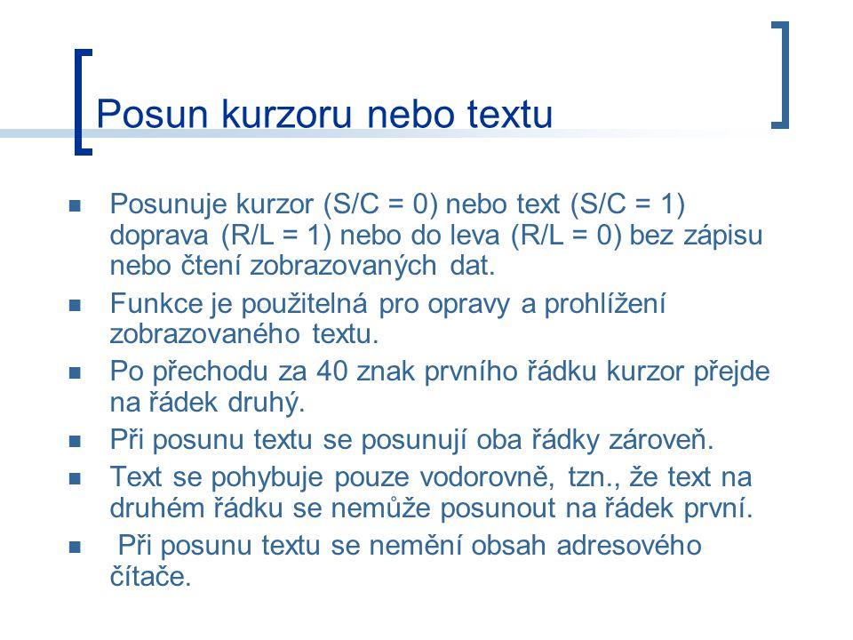 Posun kurzoru nebo textu Posunuje kurzor (S/C = 0) nebo text (S/C = 1) doprava (R/L = 1) nebo do leva (R/L = 0) bez zápisu nebo čtení zobrazovaných dat.