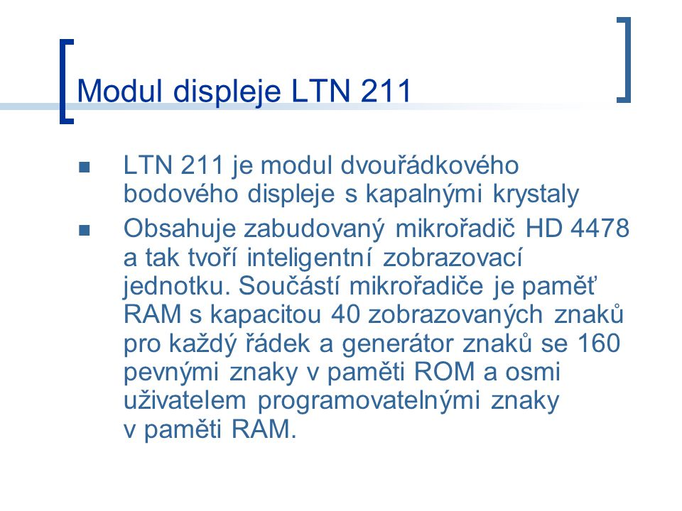 Modul displeje LTN 211 LTN 211 je modul dvouřádkového bodového displeje s kapalnými krystaly Obsahuje zabudovaný mikrořadič HD 4478 a tak tvoří inteligentní zobrazovací jednotku.
