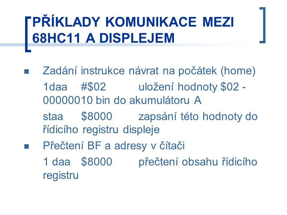 PŘÍKLADY KOMUNIKACE MEZI 68HC11 A DISPLEJEM Zadání instrukce návrat na počátek (home) 1daa#$02uložení hodnoty $02 - 00000010 bin do akumulátoru A staa$8000 zapsání této hodnoty do řídicího registru displeje Přečtení BF a adresy v čítači 1 daa$8000 přečtení obsahu řídicího registru