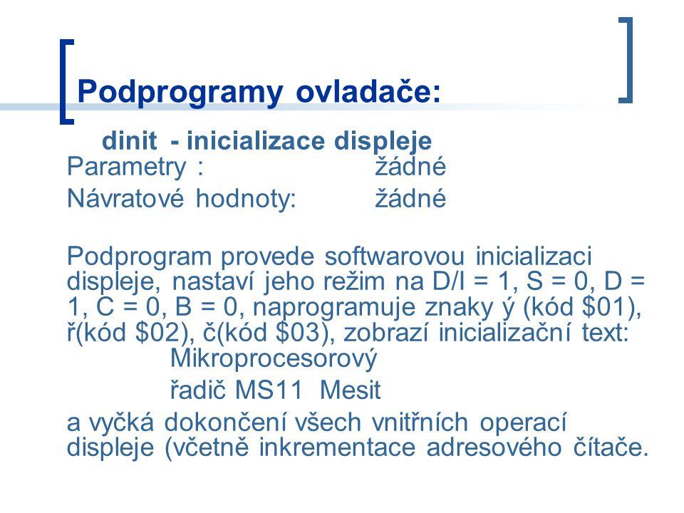 Podprogramy ovladače: dinit- inicializace displeje Parametry :žádné Návratové hodnoty:žádné Podprogram provede softwarovou inicializaci displeje, nastaví jeho režim na D/I = 1, S = 0, D = 1, C = 0, B = 0, naprogramuje znaky ý (kód $01), ř(kód $02), č(kód $03), zobrazí inicializační text: Mikroprocesorový řadič MS11 Mesit a vyčká dokončení všech vnitřních operací displeje (včetně inkrementace adresového čítače.