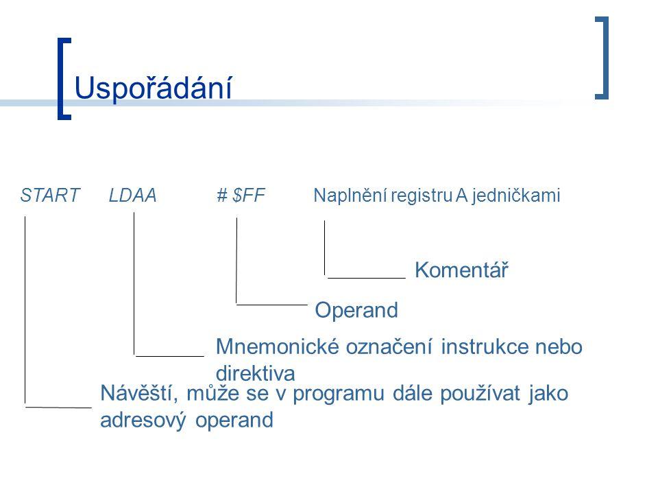 Uspořádání Mnemonické označení instrukce nebo direktiva Komentář Operand Návěští, může se v programu dále používat jako adresový operand START LDAA# $FF Naplnění registru A jedničkami
