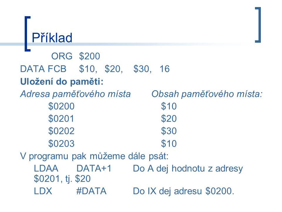 Příklad ORG $200 DATA FCB $10,$20, $30, 16 Uložení do paměti: Adresa paměťového místa Obsah paměťového místa: $0200$10 $0201$20 $0202$30 $0203$10 V programu pak můžeme dále psát: LDAADATA+1Do A dej hodnotu z adresy $0201, tj.