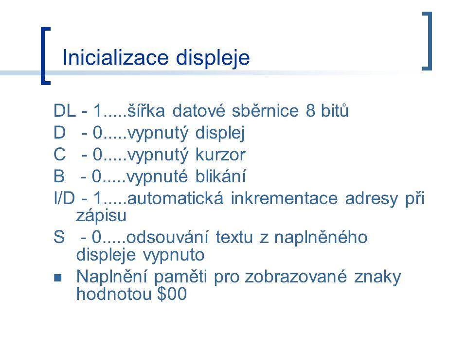 DL - 1.....šířka datové sběrnice 8 bitů D - 0.....vypnutý displej C - 0.....vypnutý kurzor B - 0.....vypnuté blikání I/D - 1.....automatická inkrementace adresy při zápisu S - 0.....odsouvání textu z naplněného displeje vypnuto Naplnění paměti pro zobrazované znaky hodnotou $00 Inicializace displeje