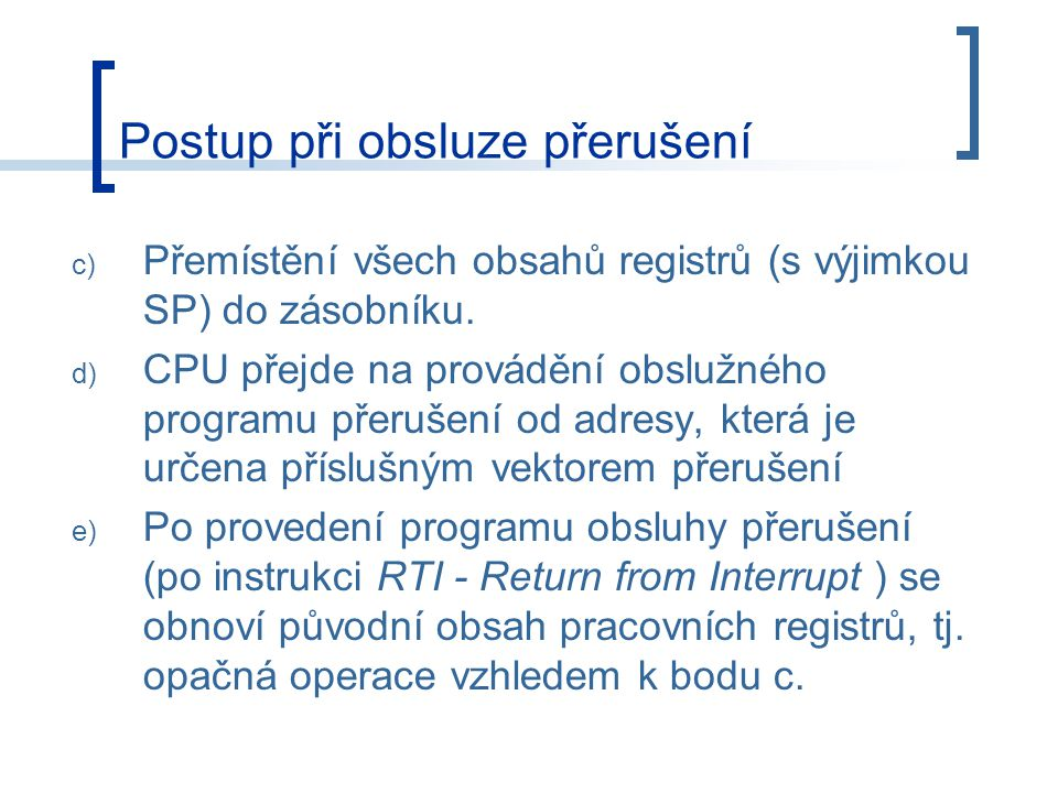 c) Přemístění všech obsahů registrů (s výjimkou SP) do zásobníku. d) CPU přejde na provádění obslužného programu přerušení od adresy, která je určena
