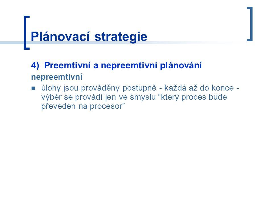 Plánovací strategie 4) Preemtivní a nepreemtivní plánování nepreemtivní úlohy jsou prováděny postupně - každá až do konce - výběr se provádí jen ve smyslu který proces bude převeden na procesor