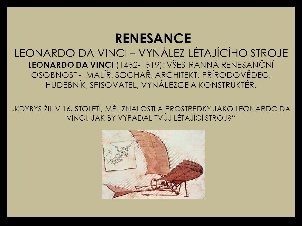 RENESANCE LEONARDO DA VINCI – VYNÁLEZ LÉTAJÍCÍHO STROJE LEONARDO DA VINCI (1452-1519): VŠESTRANNÁ RENESANČNÍ OSOBNOST - MALÍŘ, SOCHAŘ, ARCHITEKT, PŘÍRODOVĚDEC, HUDEBNÍK, SPISOVATEL, VYNÁLEZCE A KONSTRUKTÉR.