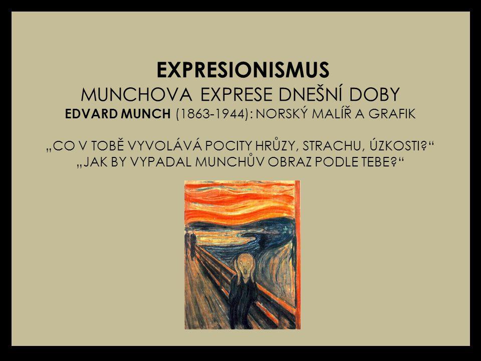 """EXPRESIONISMUS MUNCHOVA EXPRESE DNEŠNÍ DOBY EDVARD MUNCH (1863-1944): NORSKÝ MALÍŘ A GRAFIK """"CO V TOBĚ VYVOLÁVÁ POCITY HRŮZY, STRACHU, ÚZKOSTI? """"JAK BY VYPADAL MUNCHŮV OBRAZ PODLE TEBE?"""