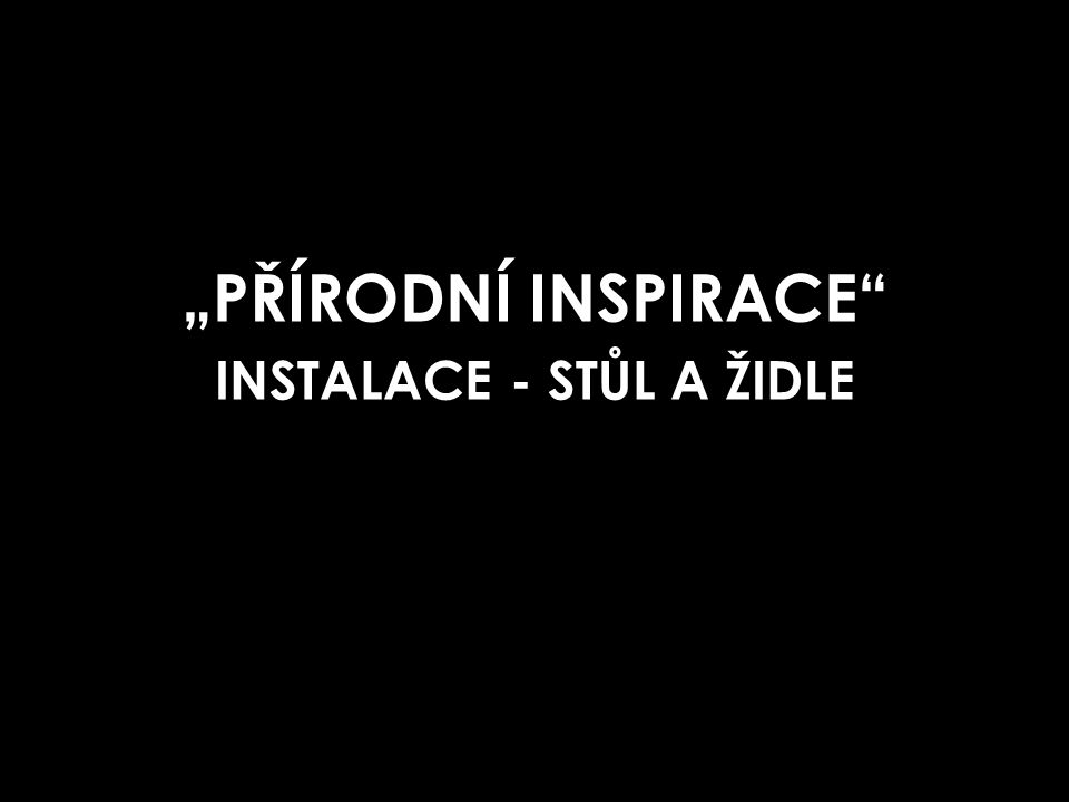 """""""PŘÍRODNÍ INSPIRACE INSTALACE - STŮL A ŽIDLE"""