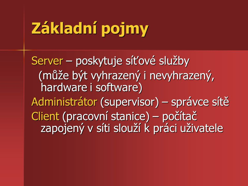 Základní pojmy Server – poskytuje síťové služby (může být vyhrazený i nevyhrazený, hardware i software) (může být vyhrazený i nevyhrazený, hardware i